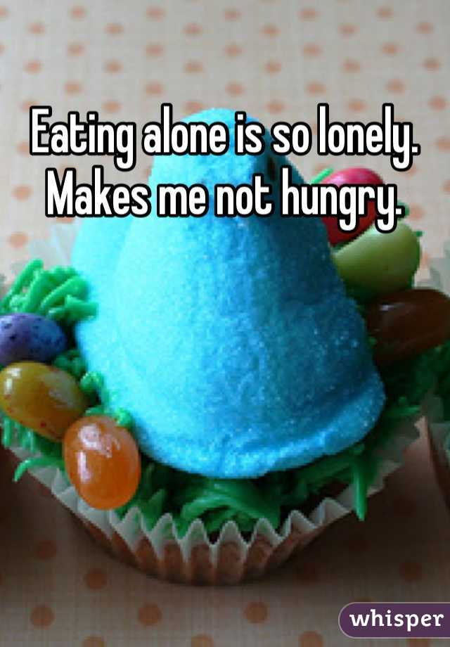 Eating alone is so lonely. Makes me not hungry.