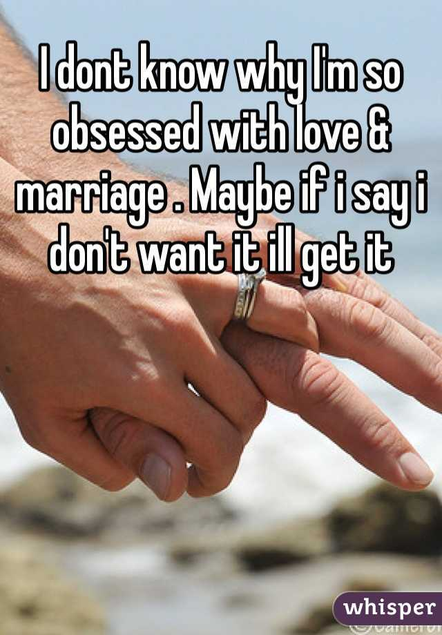I dont know why I'm so obsessed with love & marriage . Maybe if i say i don't want it ill get it