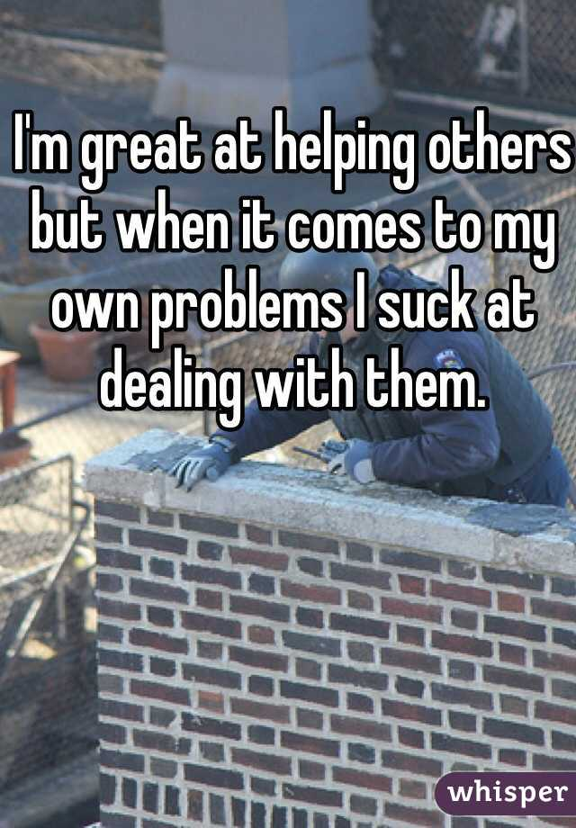 I'm great at helping others but when it comes to my own problems I suck at dealing with them.