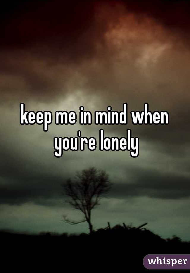 keep me in mind when you're lonely