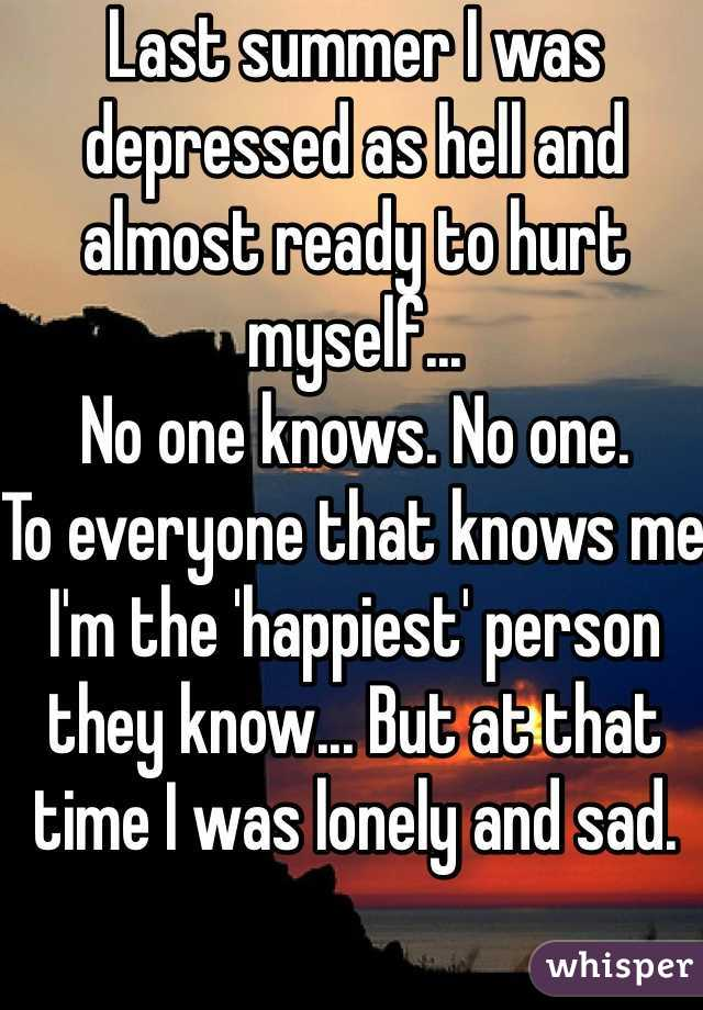Last summer I was depressed as hell and almost ready to hurt myself... No one knows. No one. To everyone that knows me I'm the 'happiest' person they know... But at that time I was lonely and sad.