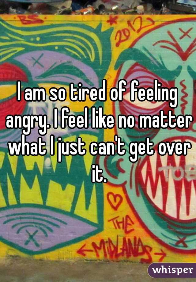 I am so tired of feeling angry. I feel like no matter what I just can't get over it.