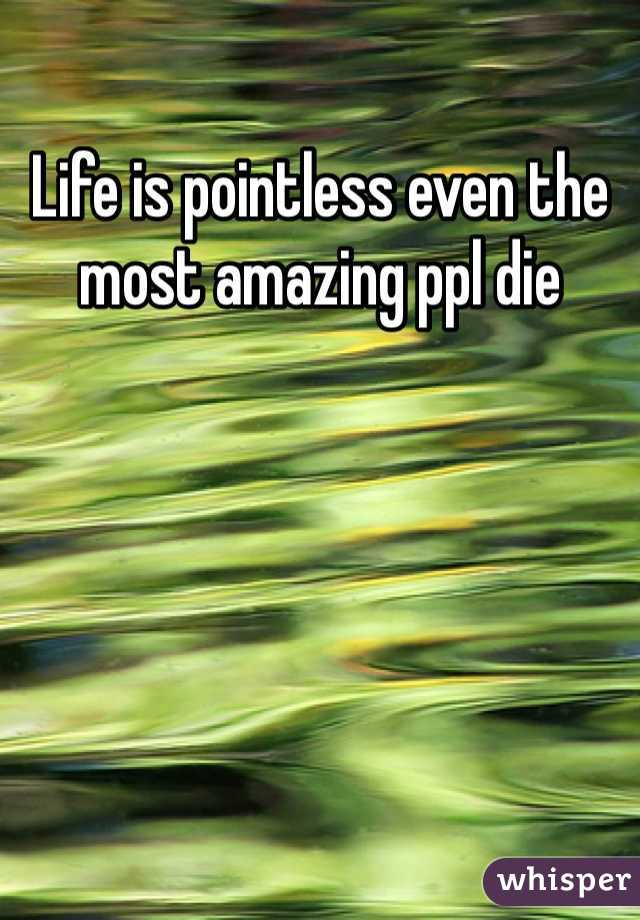 Life is pointless even the most amazing ppl die