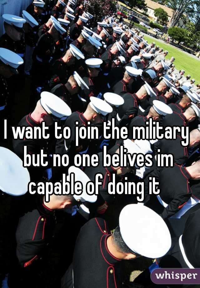 I want to join the military but no one belives im capable of doing it