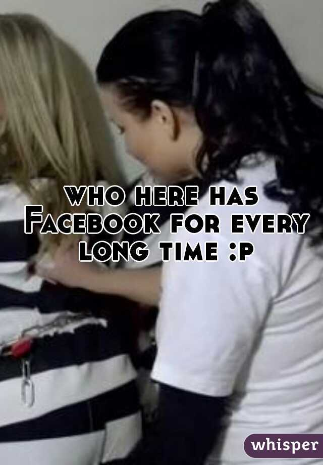 who here has Facebook for every long time :p