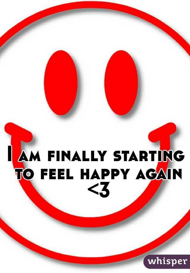 I am finally starting to feel happy again <3