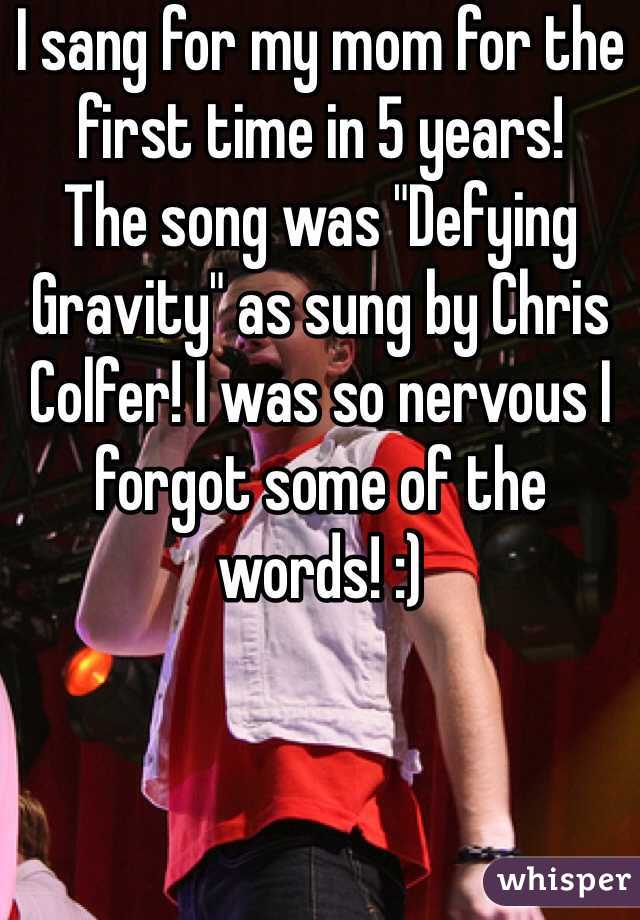 """I sang for my mom for the first time in 5 years!  The song was """"Defying Gravity"""" as sung by Chris Colfer! I was so nervous I forgot some of the words! :)"""