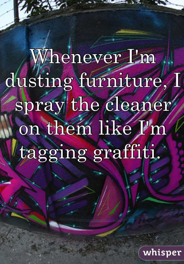 Whenever I'm dusting furniture, I spray the cleaner on them like I'm tagging graffiti.