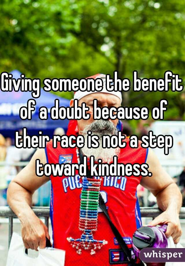 Giving someone the benefit of a doubt because of their race is not a step toward kindness.
