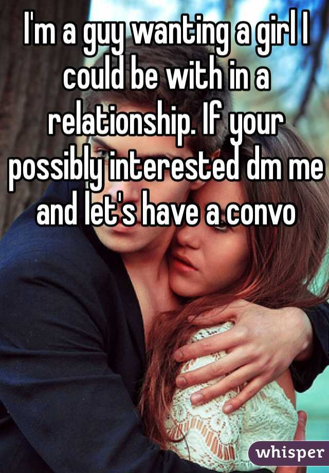 I'm a guy wanting a girl I could be with in a relationship. If your possibly interested dm me and let's have a convo