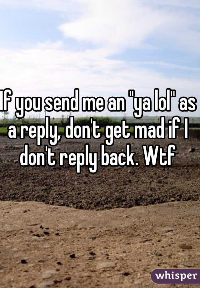 """If you send me an """"ya lol"""" as a reply, don't get mad if I don't reply back. Wtf"""