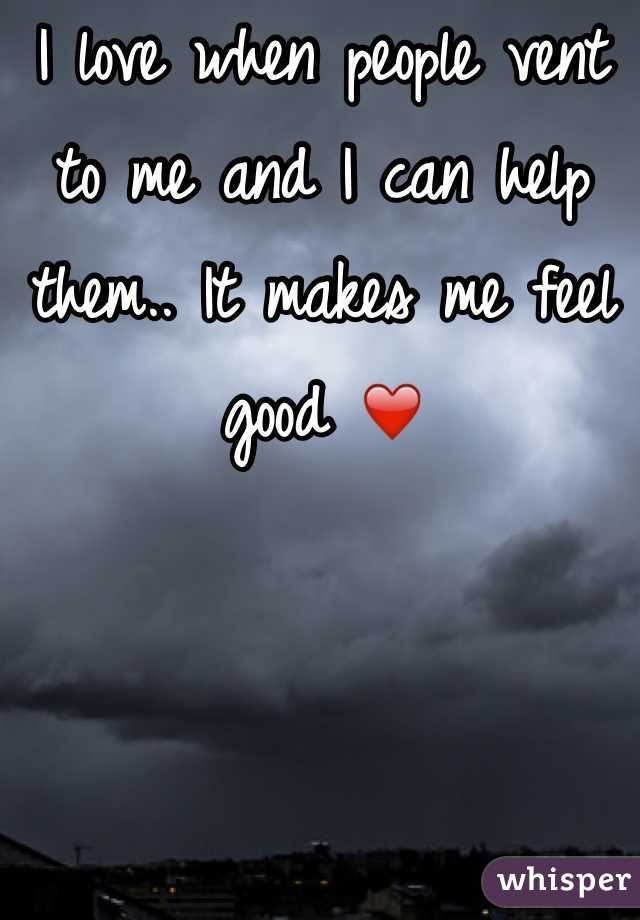 I love when people vent to me and I can help them.. It makes me feel good ❤️