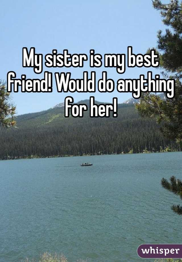 My sister is my best friend! Would do anything for her!
