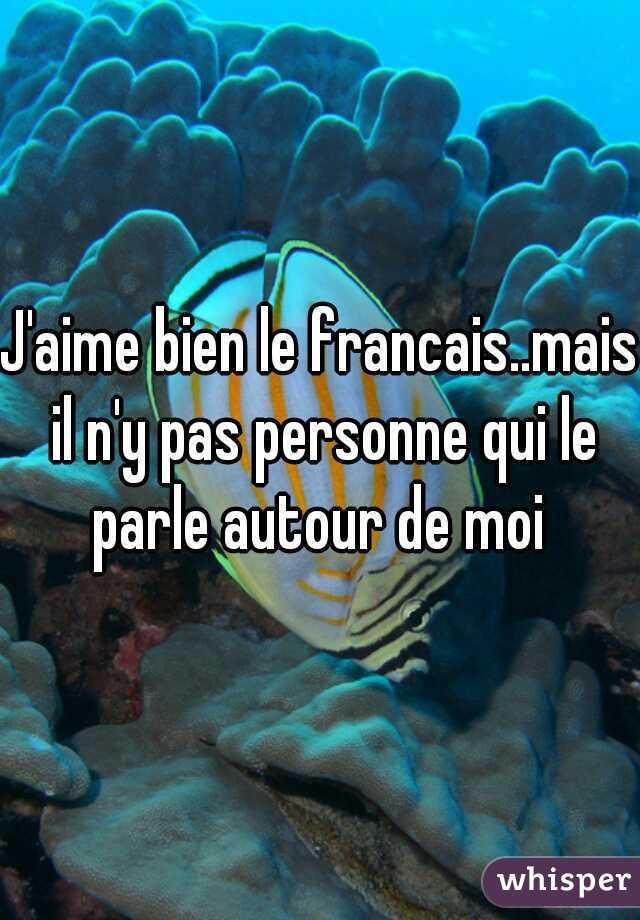J'aime bien le francais..mais il n'y pas personne qui le parle autour de moi