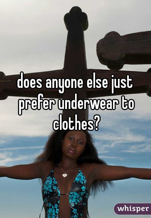 does anyone else just prefer underwear to clothes?