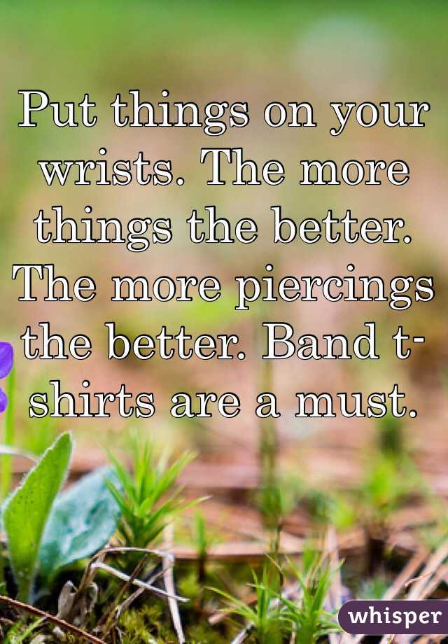Put things on your wrists. The more things the better. The more piercings the better. Band t-shirts are a must.