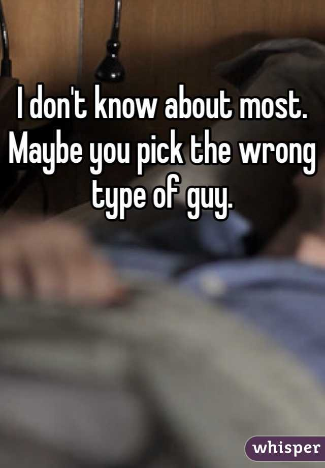 I don't know about most. Maybe you pick the wrong type of guy.