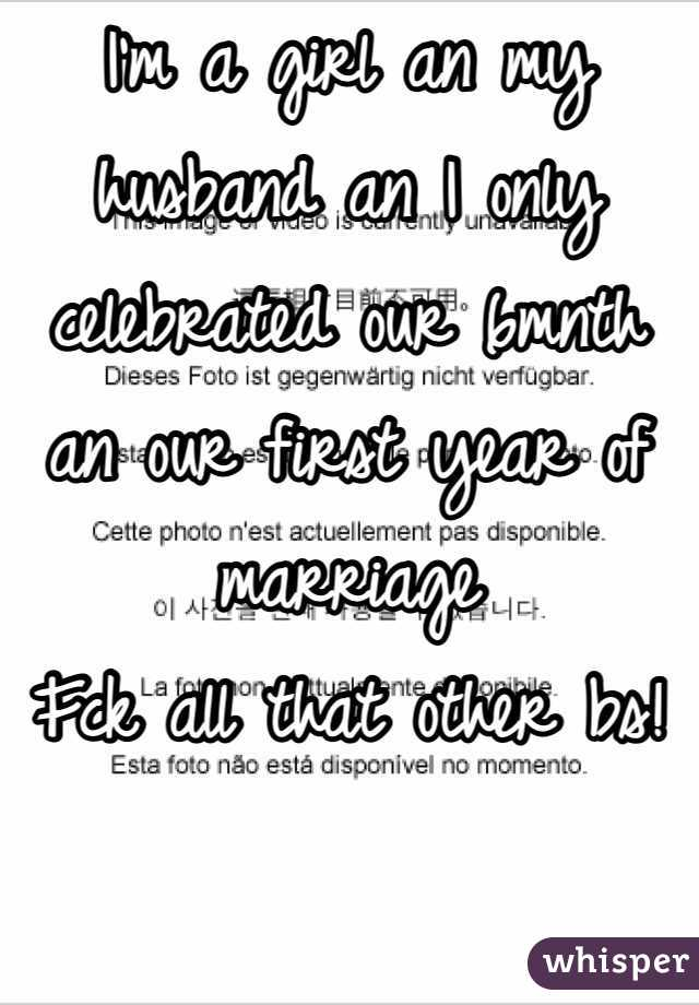 I'm a girl an my husband an I only celebrated our 6mnth an our first year of marriage  Fck all that other bs!