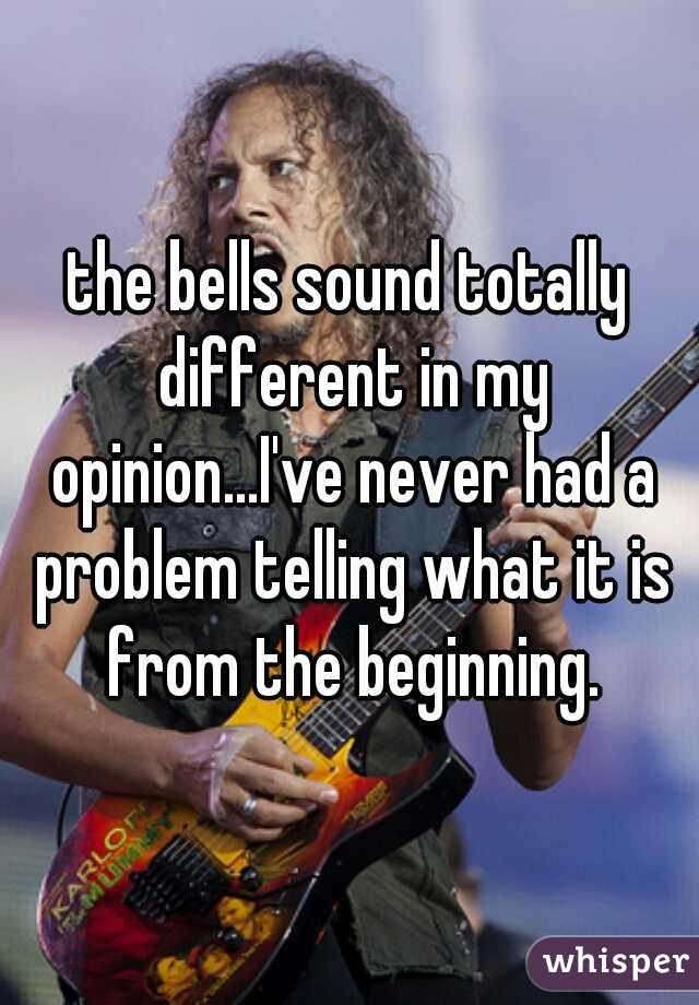 the bells sound totally different in my opinion...I've never had a problem telling what it is from the beginning.