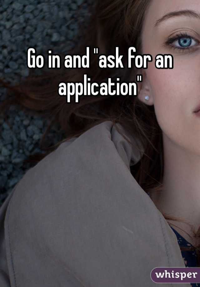 "Go in and ""ask for an application"""