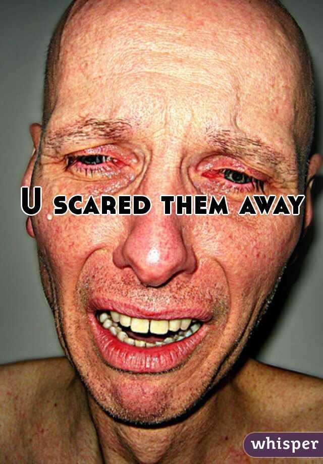 U scared them away