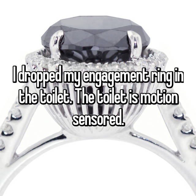 I dropped my engagement ring in the toilet. The toilet is motion sensored.