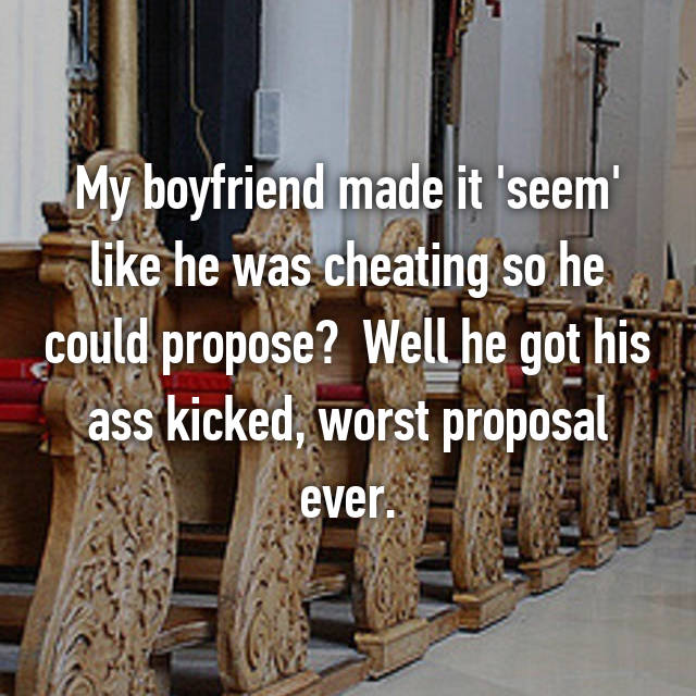 My boyfriend made it 'seem' like he was cheating so he could propose?  Well he got his ass kicked, worst proposal ever.