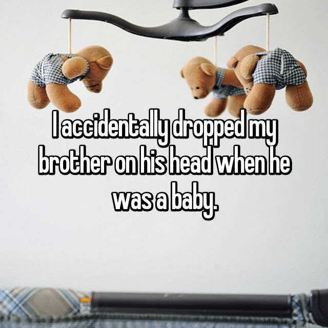 I accidentally dropped my brother on his head when he was a baby.