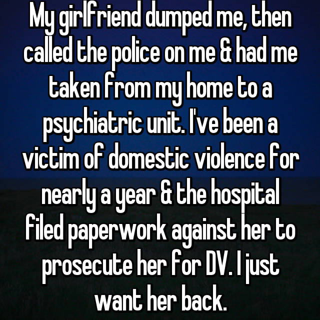 My girlfriend dumped me, then called the police on me & had me taken from my home to a psychiatric unit. I've been a victim of domestic violence for nearly a year & the hospital filed paperwork against her to prosecute her for DV. I just want her back.