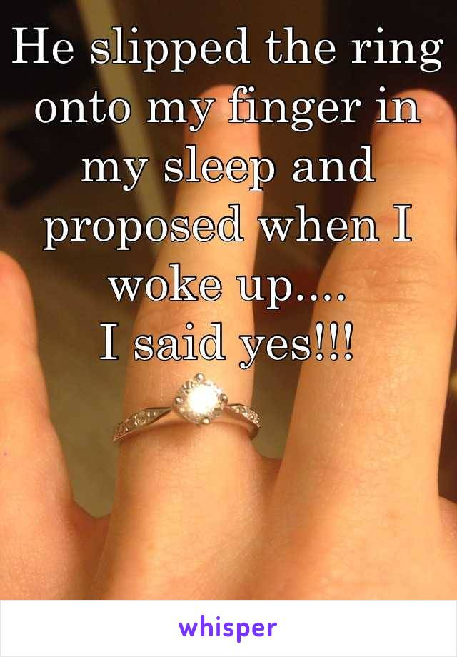 He slipped the ring onto my finger in my sleep and proposed when I woke up.... I said yes!!!