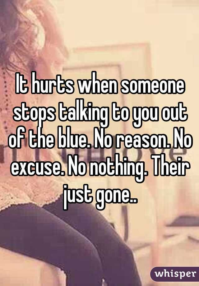 It hurts when someone stops talking to you out of the blue  No