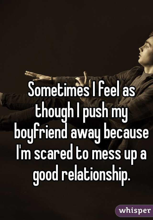 Sometimes I feel as though I push my boyfriend away because I'm