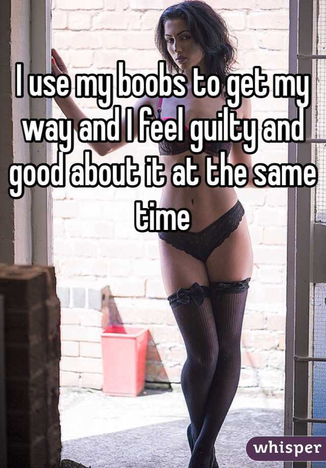 I use my boobs to get my way and I feel guilty and good about it at the same time
