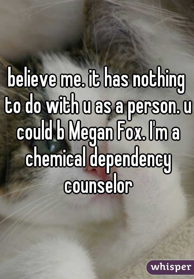 Believe Me It Has Nothing To Do With U As A Person U Could B Megan