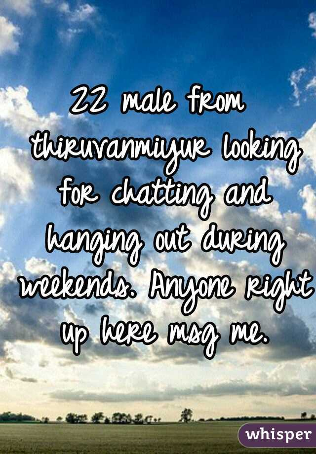 22 male from thiruvanmiyur looking for chatting and hanging out during weekends. Anyone right up here msg me.