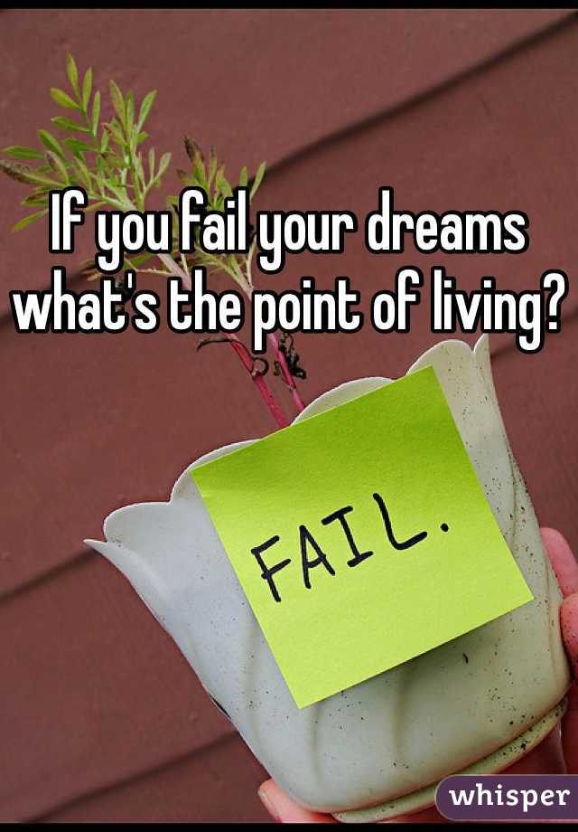 If you fail your dreams what's the point of living?