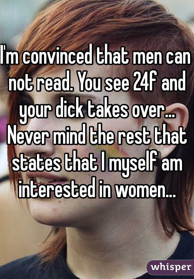 I'm convinced that men can not read. You see 24f and your dick takes over... Never mind the rest that states that I myself am interested in women...