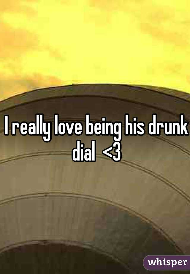 I really love being his drunk dial  <3