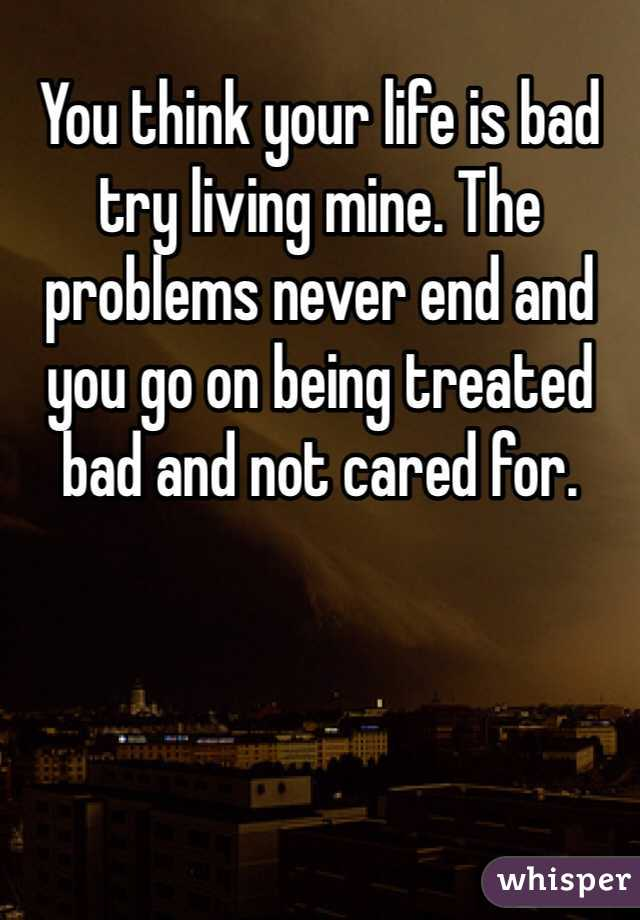 You think your life is bad try living mine. The problems never end and you go on being treated bad and not cared for.