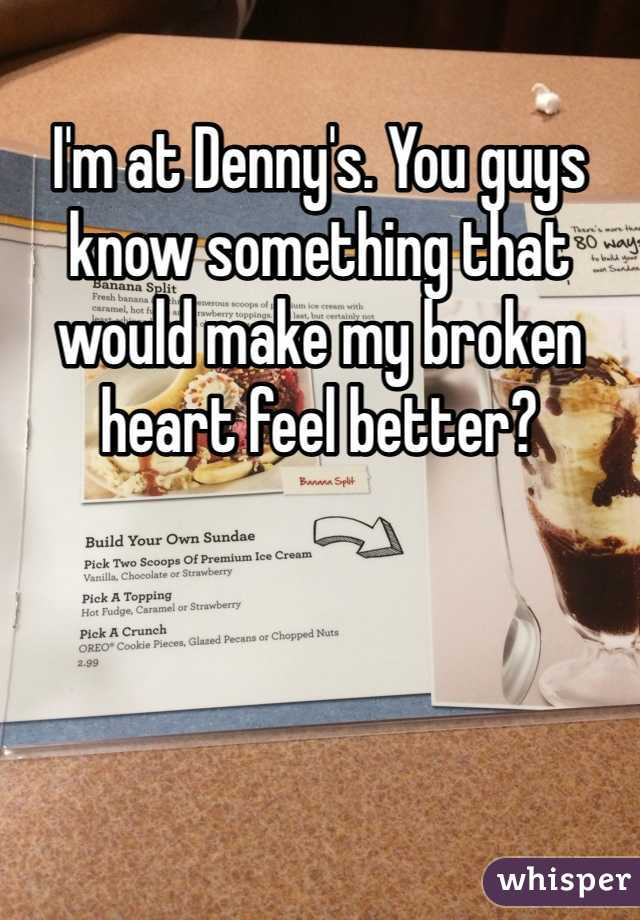 I'm at Denny's. You guys know something that would make my broken heart feel better?