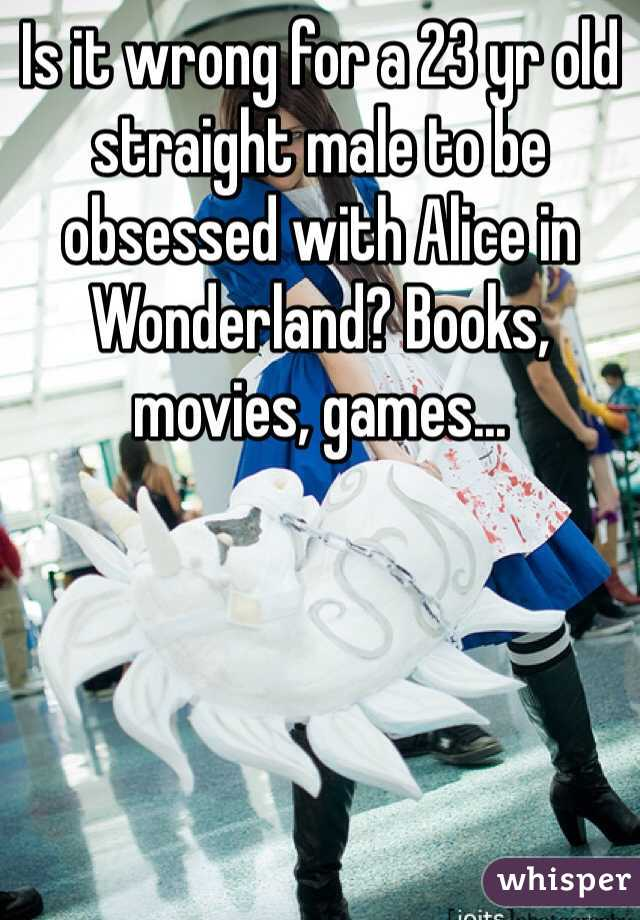 Is it wrong for a 23 yr old straight male to be obsessed with Alice in Wonderland? Books, movies, games...