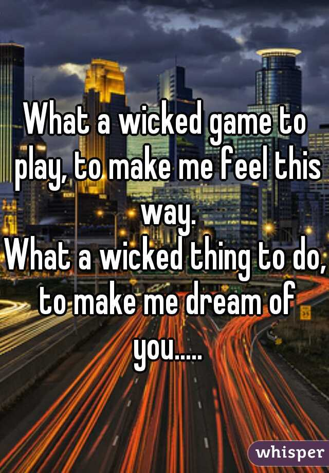 What a wicked game to play, to make me feel this way.  What a wicked thing to do, to make me dream of you.....