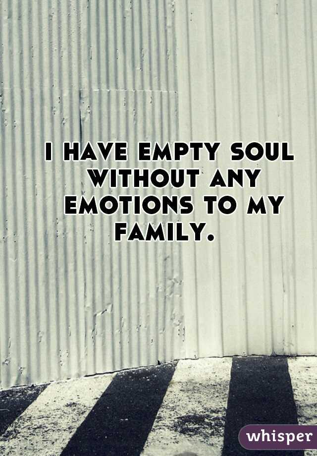 i have empty soul without any emotions to my family.