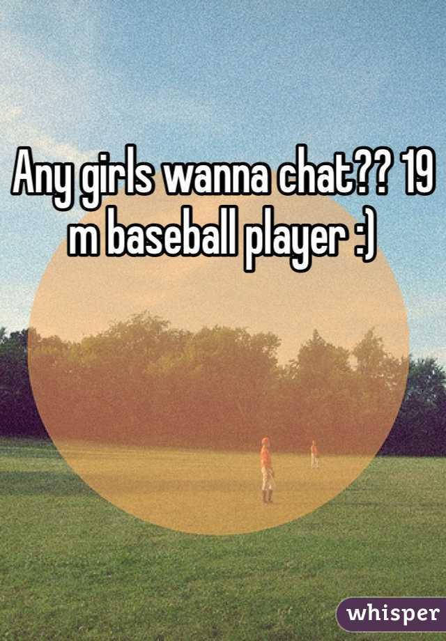 Any girls wanna chat?? 19 m baseball player :)