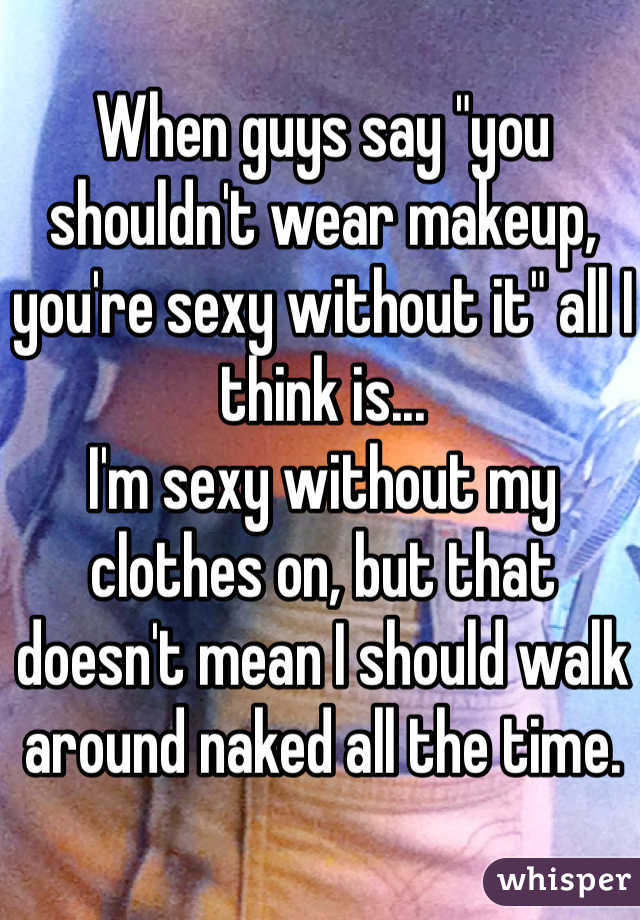 "When guys say ""you shouldn't wear makeup, you're sexy without it"" all I think is... I'm sexy without my clothes on, but that doesn't mean I should walk around naked all the time."
