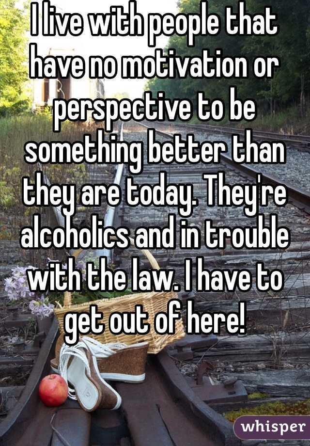 I live with people that have no motivation or perspective to be something better than they are today. They're alcoholics and in trouble with the law. I have to get out of here!