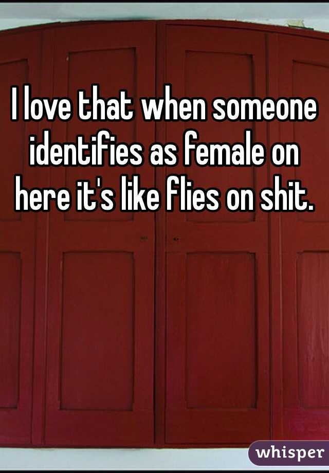 I love that when someone identifies as female on here it's like flies on shit.