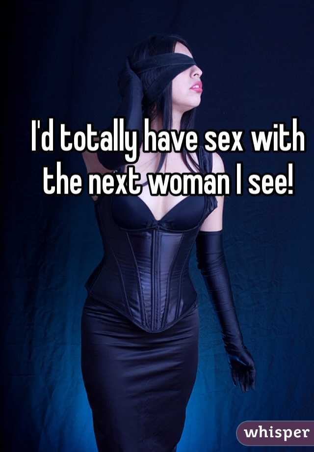 I'd totally have sex with the next woman I see!