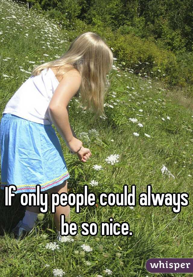 If only people could always be so nice.