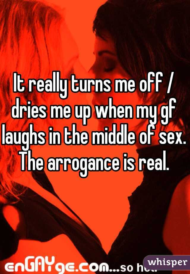 It really turns me off / dries me up when my gf laughs in the middle of sex. The arrogance is real.
